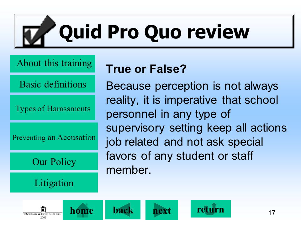 Preventing an Accusation back next About this training Basic definitions Types of Harassments Our Policy return home Litigation 17 Quid Pro Quo review True or False.