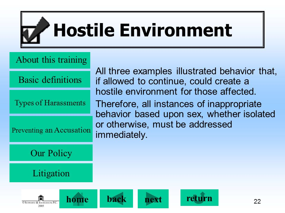 Preventing an Accusation back next About this training Basic definitions Types of Harassments Our Policy return home Litigation 22 Hostile Environment All three examples illustrated behavior that, if allowed to continue, could create a hostile environment for those affected.
