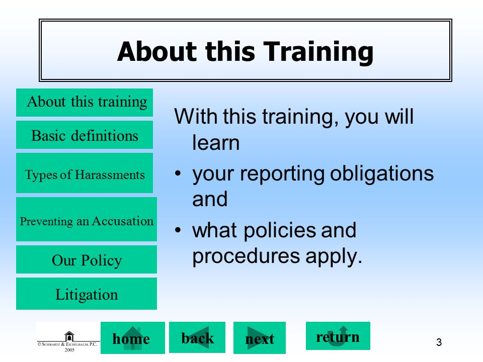 Preventing an Accusation back next About this training Basic definitions Types of Harassments Our Policy return home Litigation 3 About this Training With this training, you will learn your reporting obligations and what policies and procedures apply.