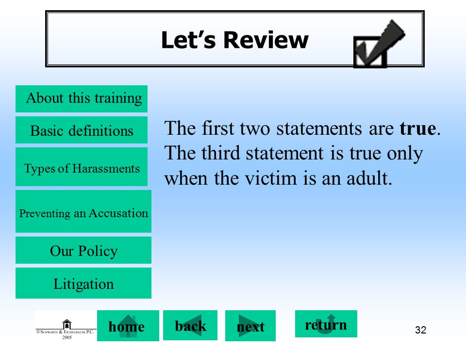 Preventing an Accusation back next About this training Basic definitions Types of Harassments Our Policy return home Litigation 32 Let's Review The first two statements are true.