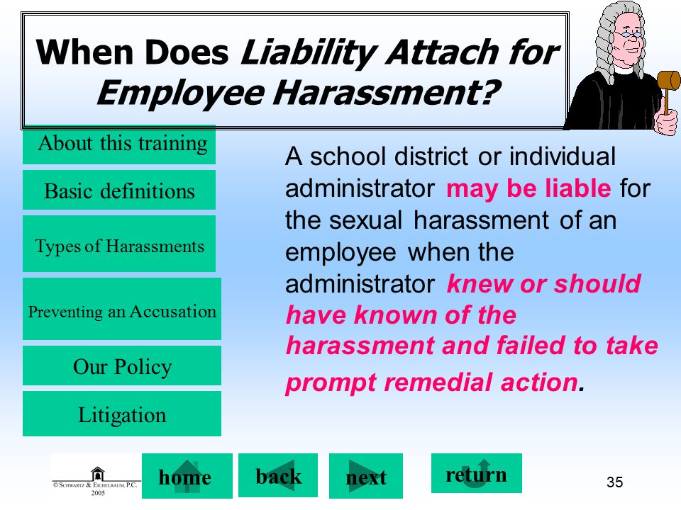 Preventing an Accusation back next About this training Basic definitions Types of Harassments Our Policy return home Litigation 35 When Does Liability Attach for Employee Harassment.