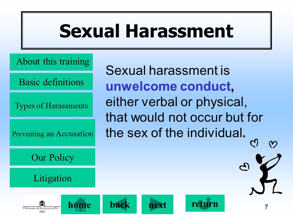 Preventing an Accusation back next About this training Basic definitions Types of Harassments Our Policy return home Litigation 7 Sexual Harassment Sexual harassment is unwelcome conduct, either verbal or physical, that would not occur but for the sex of the individual.
