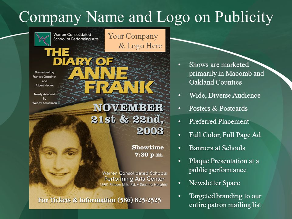 Company Name and Logo on Publicity Your Company & Logo Here Shows are marketed primarily in Macomb and Oakland Counties Wide, Diverse Audience Posters & Postcards Preferred Placement Full Color, Full Page Ad Banners at Schools Plaque Presentation at a public performance Newsletter Space Targeted branding to our entire patron mailing list