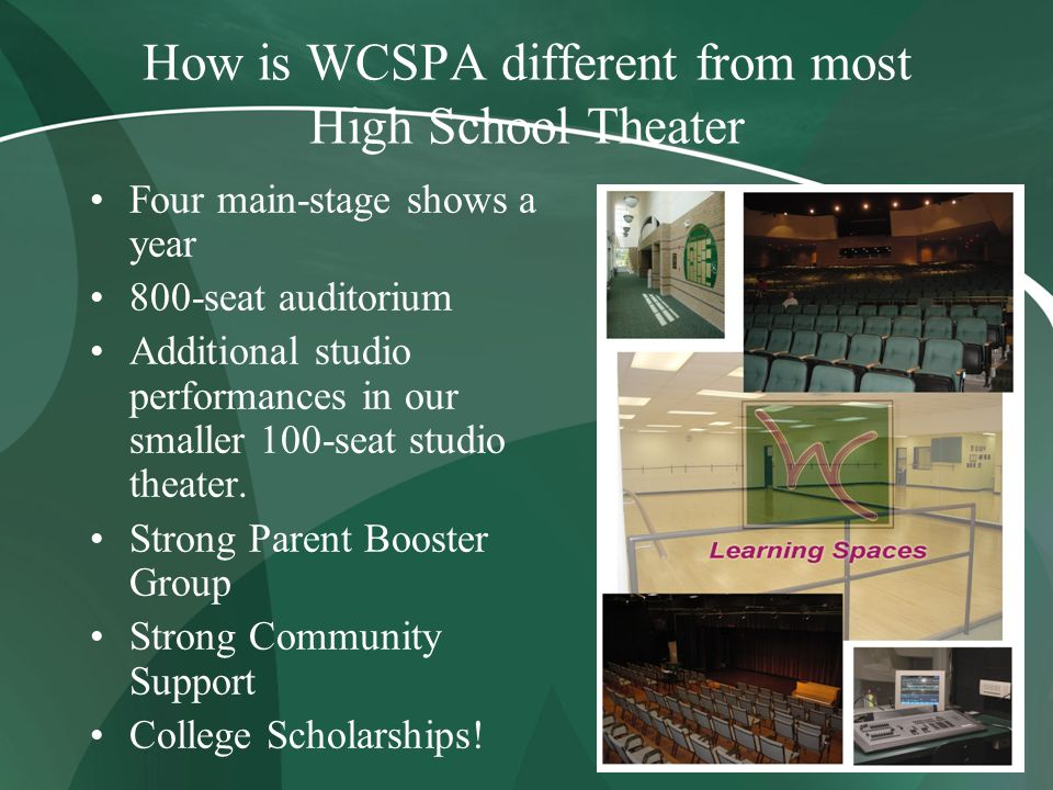 How is WCSPA different from most High School Theater Four main-stage shows a year 800-seat auditorium Additional studio performances in our smaller 100-seat studio theater.