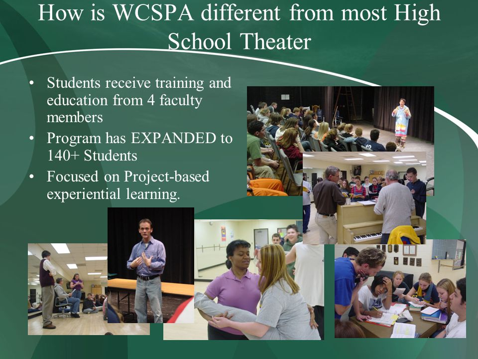 How is WCSPA different from most High School Theater Students receive training and education from 4 faculty members Program has EXPANDED to 140+ Students Focused on Project-based experiential learning.
