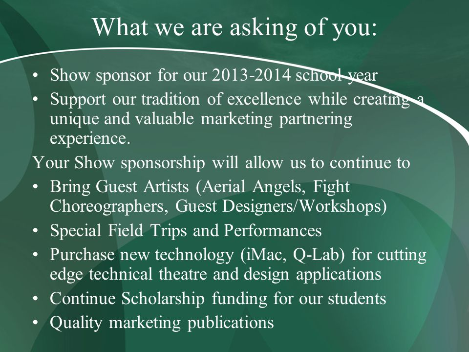 What we are asking of you: Show sponsor for our 2013-2014 school year Support our tradition of excellence while creating a unique and valuable marketing partnering experience.