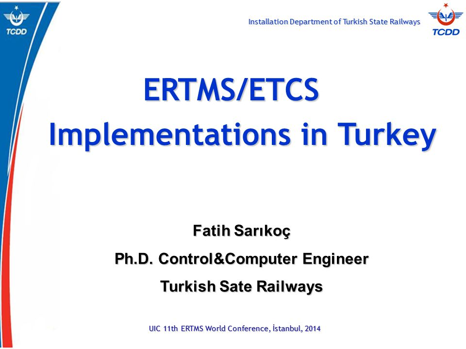 Installation Department of Turkish State Railways UIC 11th ERTMS World Conference, İstanbul, 2014 ERTMS/ETCS Implementations in Turkey Fatih Sarıkoç Ph.D.