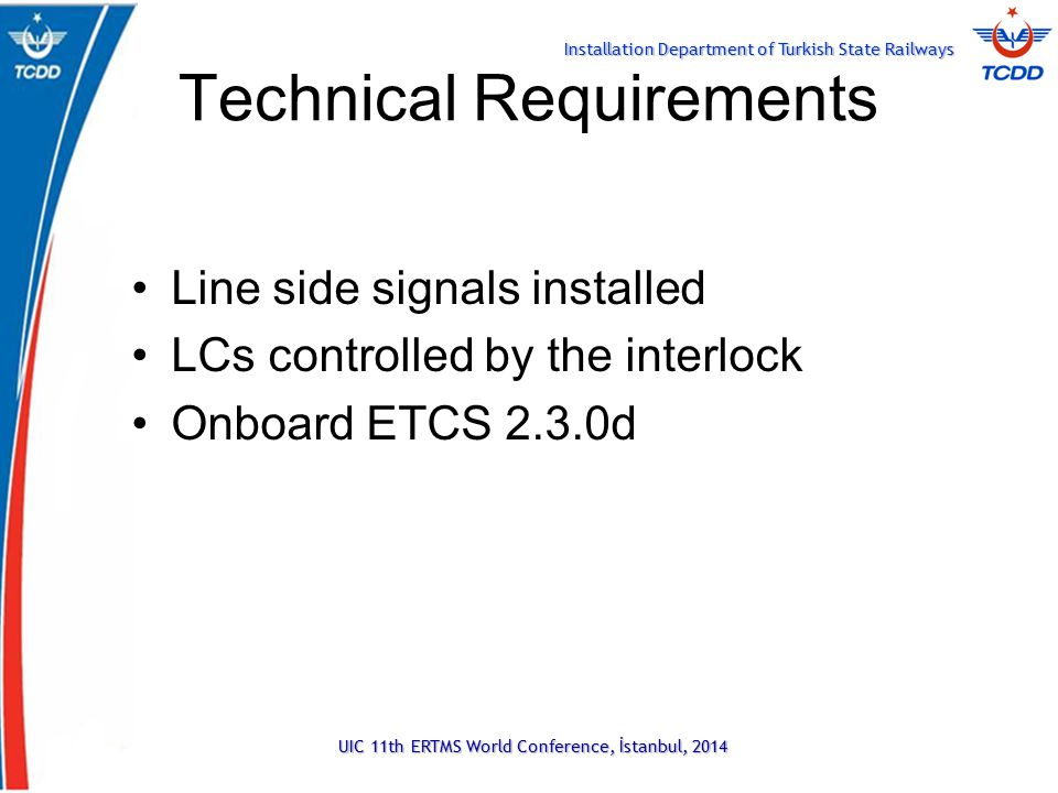 Installation Department of Turkish State Railways Technical Requirements Line side signals installed LCs controlled by the interlock Onboard ETCS 2.3.0d UIC 11th ERTMS World Conference, İstanbul, 2014