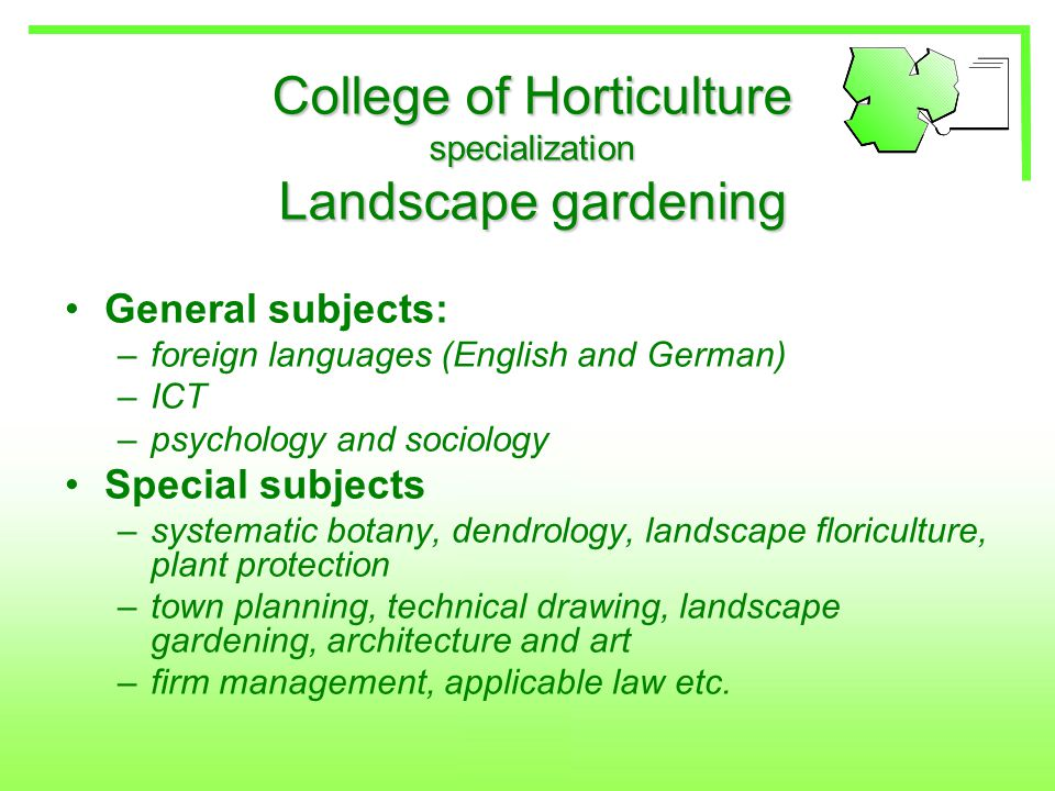 College of Horticulture specialization Landscape gardening General subjects: –foreign languages (English and German) –ICT –psychology and sociology Special subjects –systematic botany, dendrology, landscape floriculture, plant protection –town planning, technical drawing, landscape gardening, architecture and art –firm management, applicable law etc.