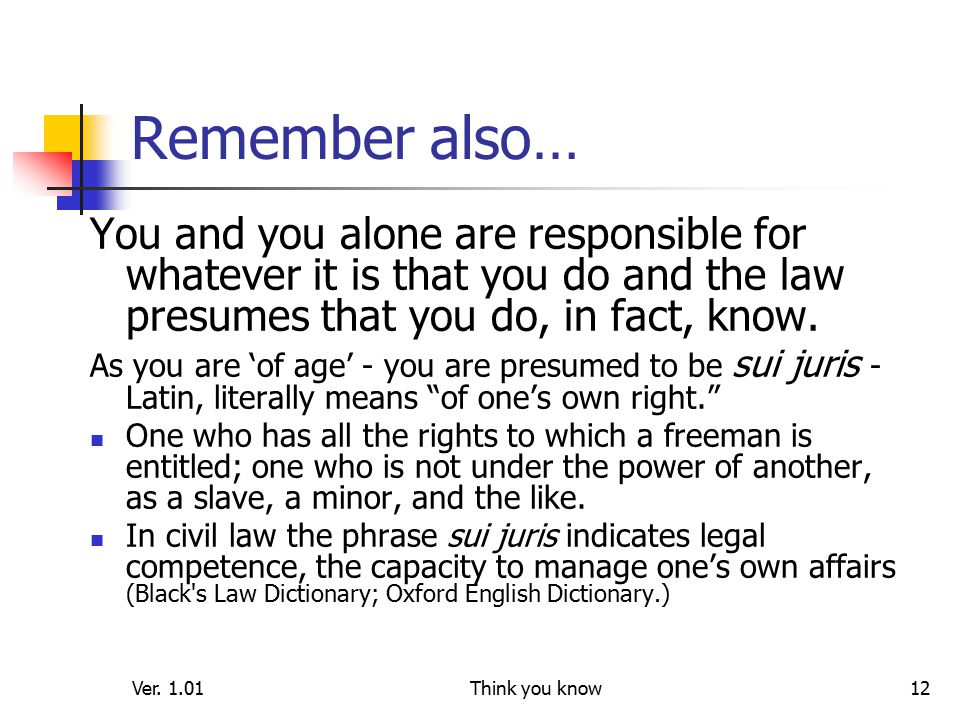 Ver. 1.01Think you know12 Remember also… You and you alone are responsible for whatever it is that you do and the law presumes that you do, in fact, k