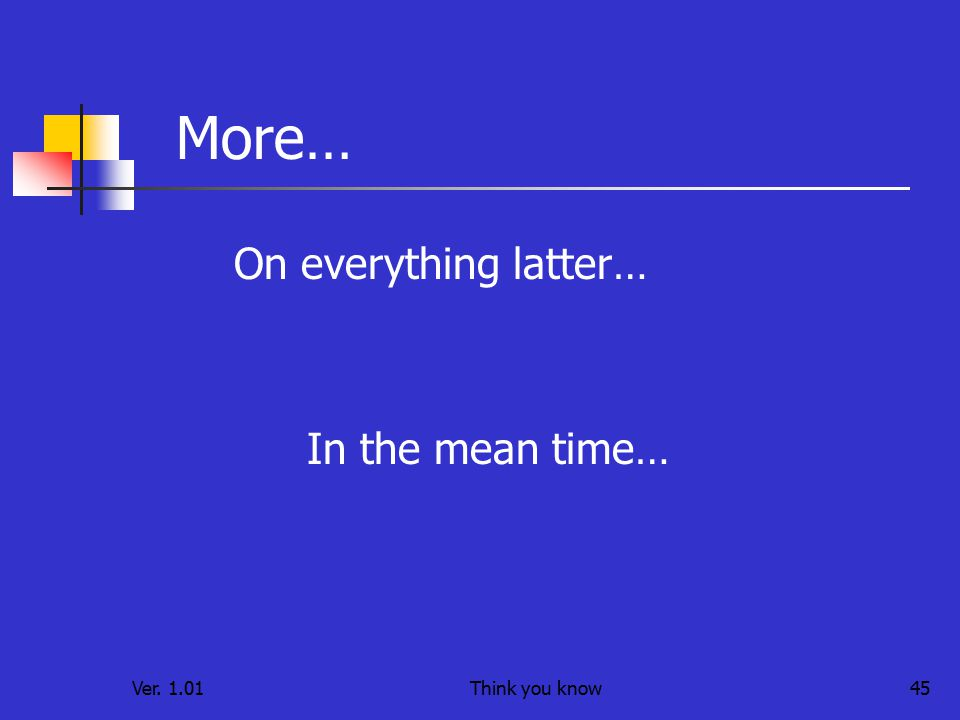 Ver. 1.01Think you know45 More… On everything latter… In the mean time…