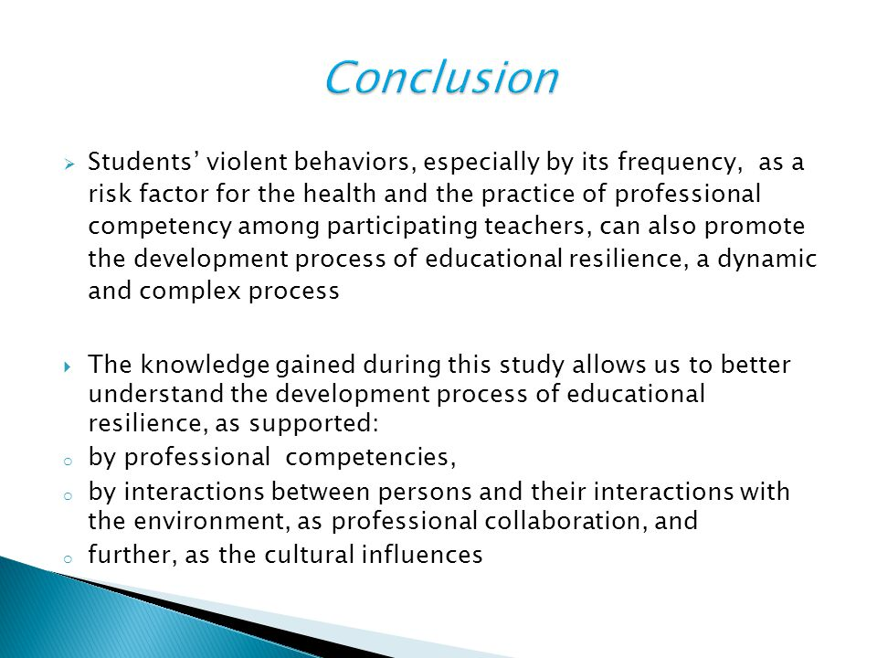 Students' violent behaviors, especially by its frequency, as a risk factor for the health and the practice of professional competency among participating teachers, can also promote the development process of educational resilience, a dynamic and complex process  The knowledge gained during this study allows us to better understand the development process of educational resilience, as supported: o by professional competencies, o by interactions between persons and their interactions with the environment, as professional collaboration, and o further, as the cultural influences