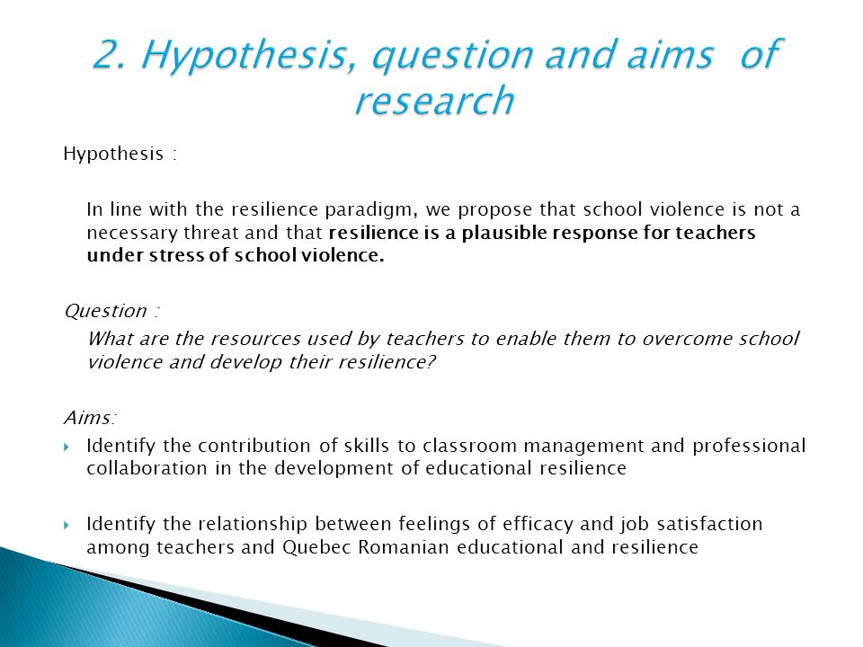 Hypothesis : In line with the resilience paradigm, we propose that school violence is not a necessary threat and that resilience is a plausible response for teachers under stress of school violence.