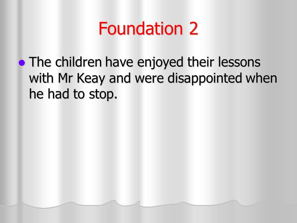 Foundation 2 The children have enjoyed their lessons with Mr Keay and were disappointed when he had to stop.