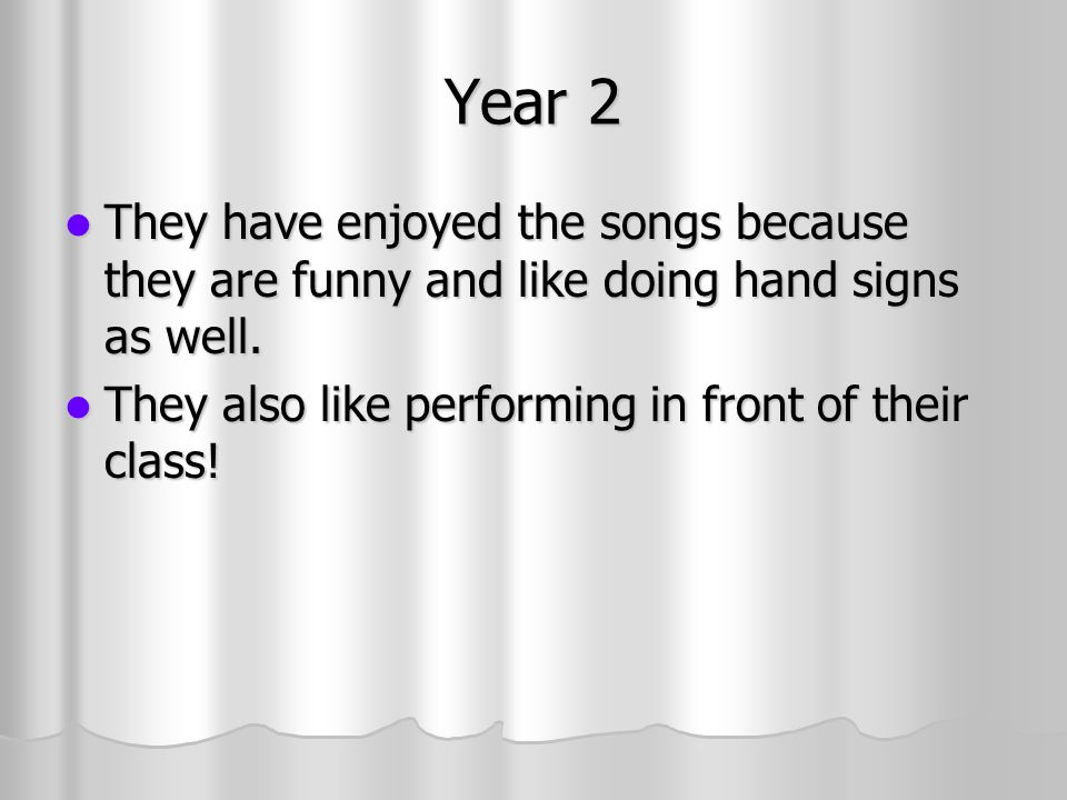 Year 2 They have enjoyed the songs because they are funny and like doing hand signs as well.