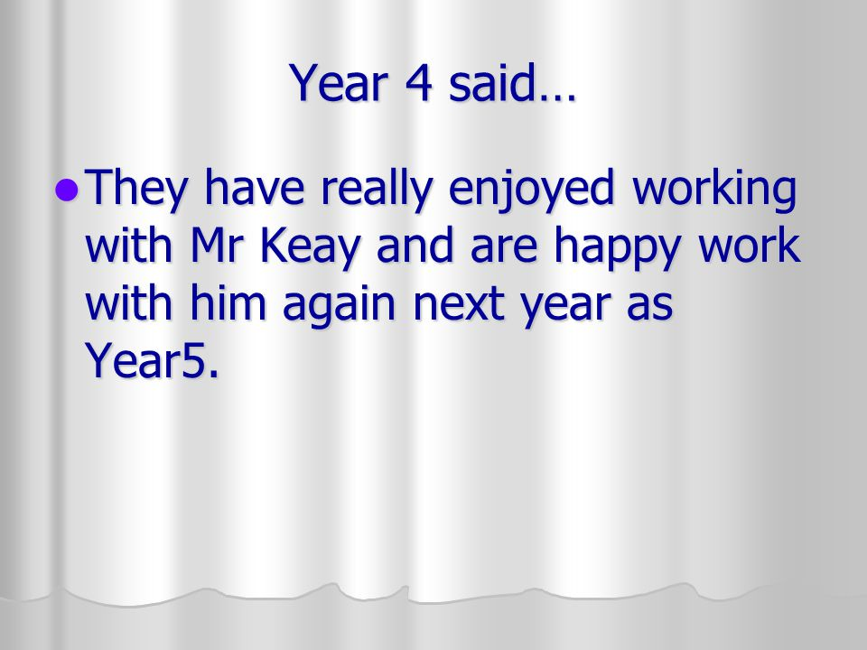 Year 4 said… They have really enjoyed working with Mr Keay and are happy work with him again next year as Year5.