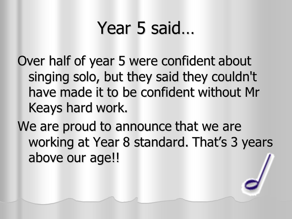 Year 5 said… Over half of year 5 were confident about singing solo, but they said they couldn t have made it to be confident without Mr Keays hard work.