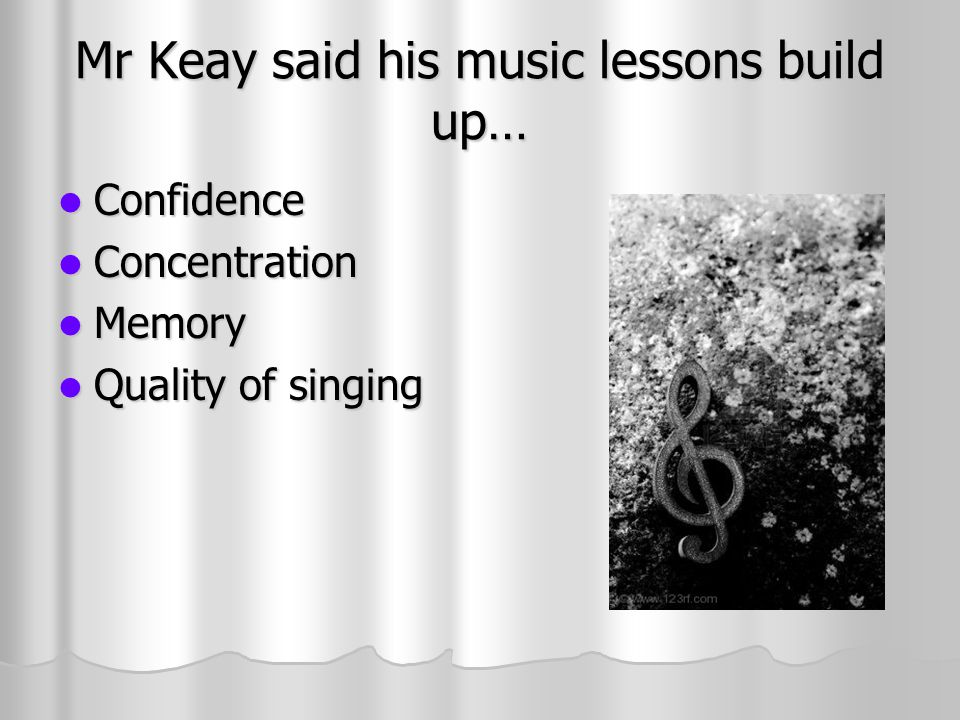 Mr Keay said his music lessons build up… Confidence Confidence Concentration Concentration Memory Memory Quality of singing Quality of singing