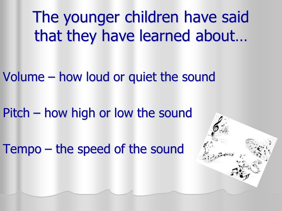 The younger children have said that they have learned about… Volume – how loud or quiet the sound Pitch – how high or low the sound Tempo – the speed of the sound