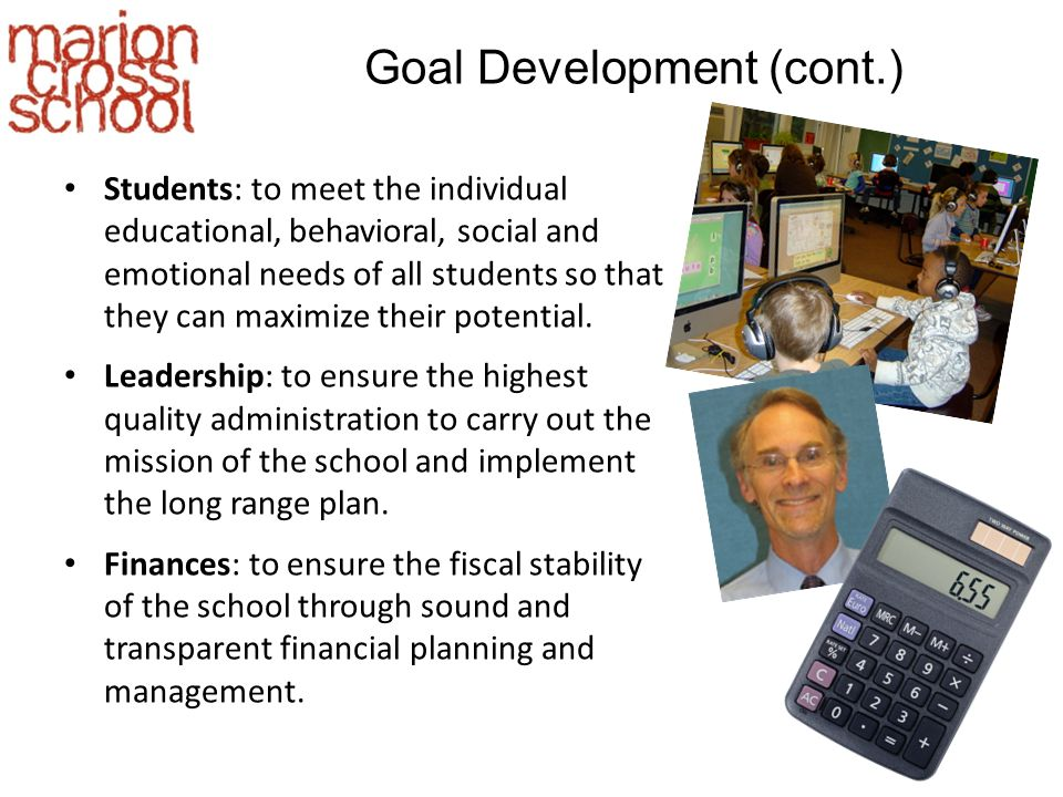 Goal Development (cont.) Students: to meet the individual educational, behavioral, social and emotional needs of all students so that they can maximize their potential.