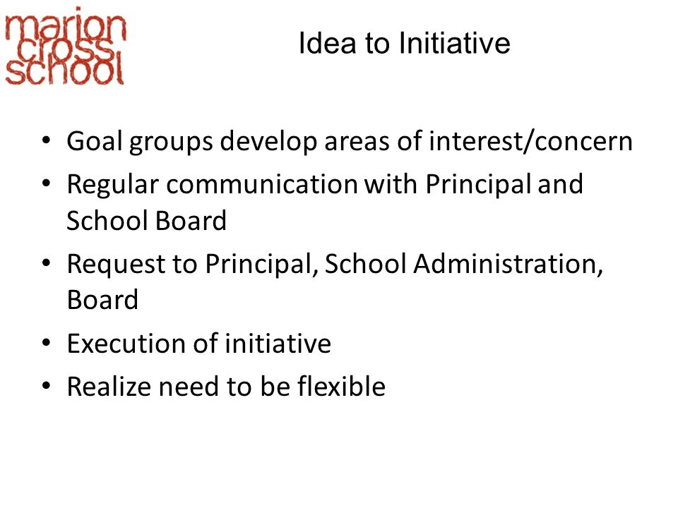 Idea to Initiative Goal groups develop areas of interest/concern Regular communication with Principal and School Board Request to Principal, School Administration, Board Execution of initiative Realize need to be flexible