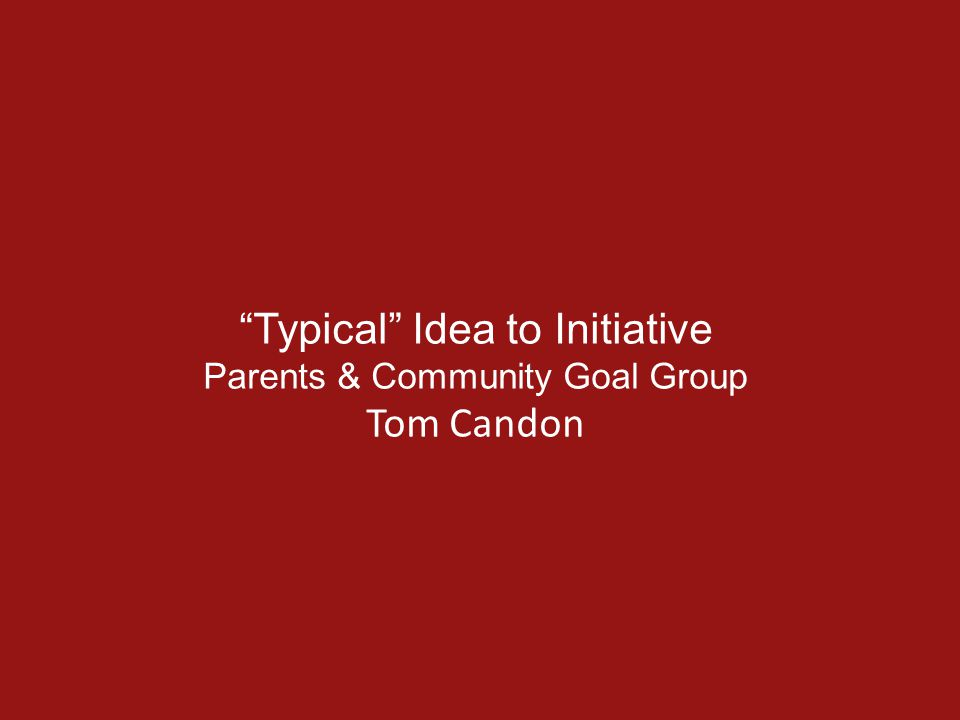 Typical Idea to Initiative Parents & Community Goal Group Tom Candon