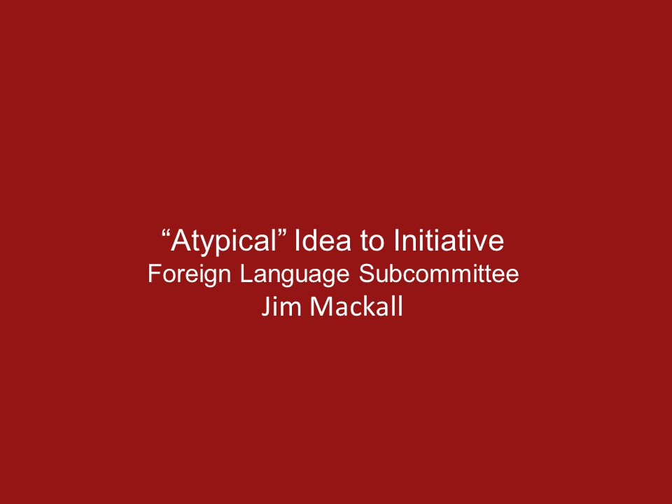 Atypical Idea to Initiative Foreign Language Subcommittee Jim Mackall