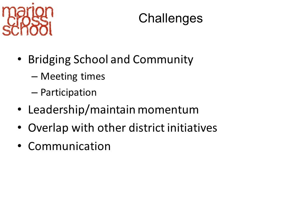 Challenges Bridging School and Community – Meeting times – Participation Leadership/maintain momentum Overlap with other district initiatives Communication