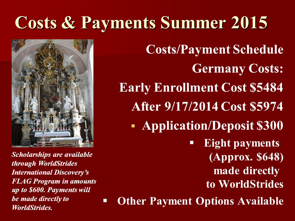 Costs & Payments Summer 2015 Costs/Payment Schedule Germany Costs: Early Enrollment Cost $5484 After 9/17/2014 Cost $5974  Application/Deposit $300  Eight payments (Approx.