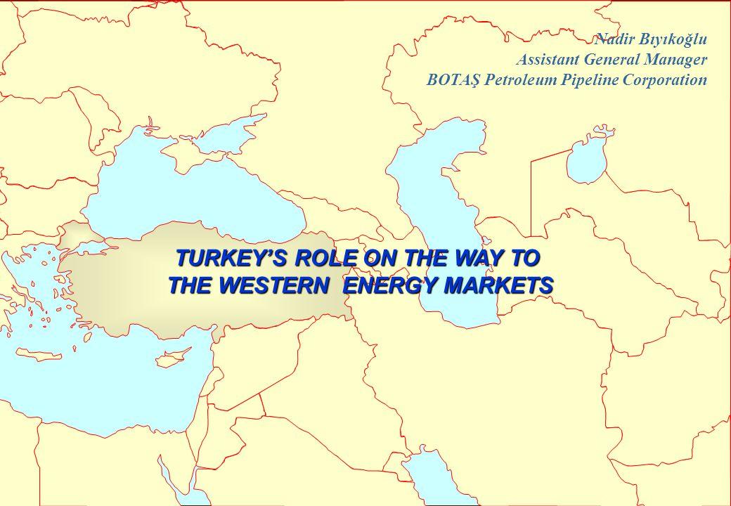 TURKEY'S ROLE ON THE WAY TO THE WESTERN ENERGY MARKETS Nadir Bıyıkoğlu Assistant General Manager BOTAŞ Petroleum Pipeline Corporation