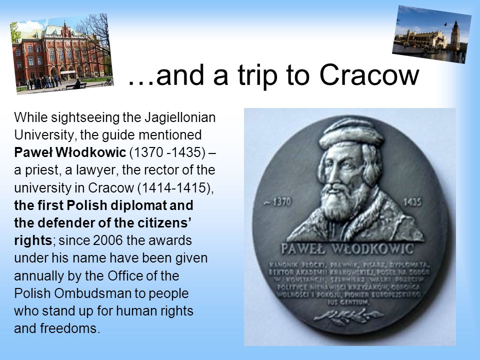 …and a trip to Cracow While sightseeing the Jagiellonian University, the guide mentioned Paweł Włodkowic (1370 -1435) – a priest, a lawyer, the rector of the university in Cracow (1414-1415), the first Polish diplomat and the defender of the citizens' rights; since 2006 the awards under his name have been given annually by the Office of the Polish Ombudsman to people who stand up for human rights and freedoms.