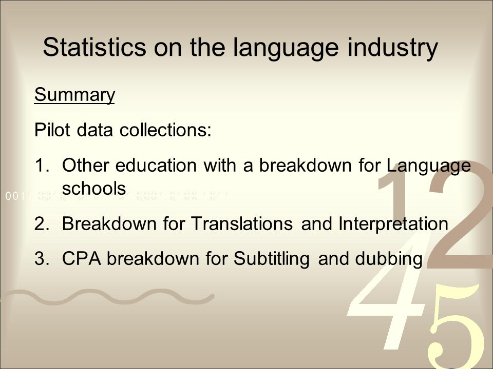 Statistics on the language industry Summary Pilot data collections: 1.Other education with a breakdown for Language schools 2.Breakdown for Translations and Interpretation 3.CPA breakdown for Subtitling and dubbing