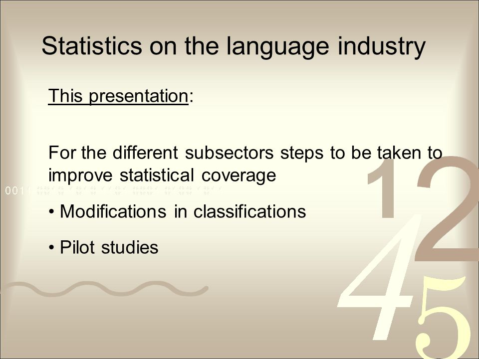 Statistics on the language industry This presentation: For the different subsectors steps to be taken to improve statistical coverage Modifications in classifications Pilot studies