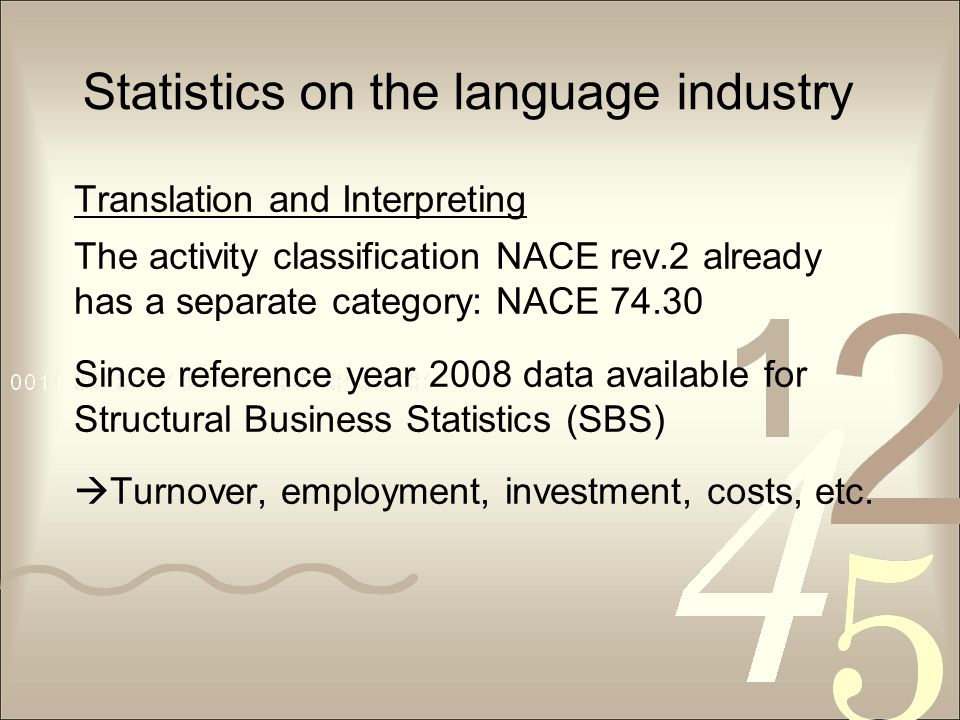 Statistics on the language industry Translation and Interpreting The activity classification NACE rev.2 already has a separate category: NACE 74.30 Since reference year 2008 data available for Structural Business Statistics (SBS)  Turnover, employment, investment, costs, etc.