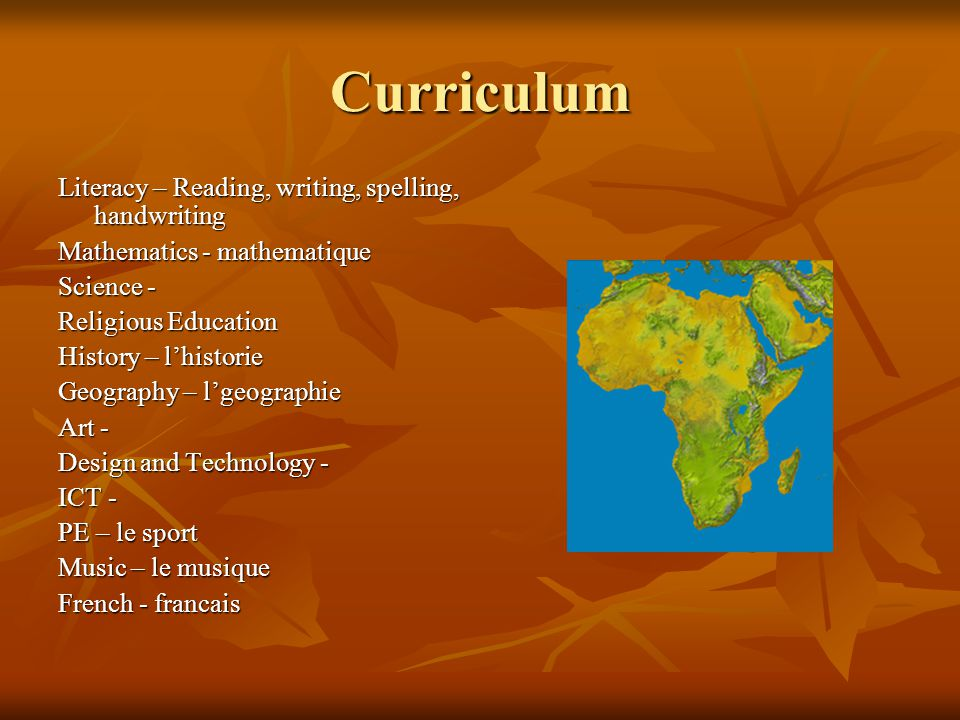 Curriculum Literacy – Reading, writing, spelling, handwriting Mathematics - mathematique Science - Religious Education History – l'historie Geography – l'geographie Art - Design and Technology - ICT - PE – le sport Music – le musique French - francais