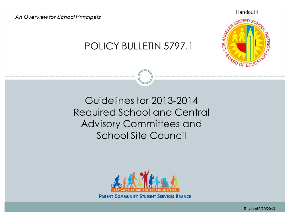 Guidelines for 2013-2014 Required School and Central Advisory Committees and School Site Council An Overview for School Principals POLICY BULLETIN 5797.1 Handout 1 Revised 8/20/2013