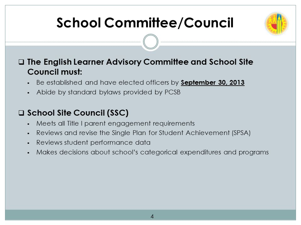 School Committee/Council  The English Learner Advisory Committee and School Site Council must:  Be established and have elected officers by September 30, 2013  Abide by standard bylaws provided by PCSB  School Site Council (SSC)  Meets all Title I parent engagement requirements  Reviews and revise the Single Plan for Student Achievement (SPSA)  Reviews student performance data  Makes decisions about school's categorical expenditures and programs 4