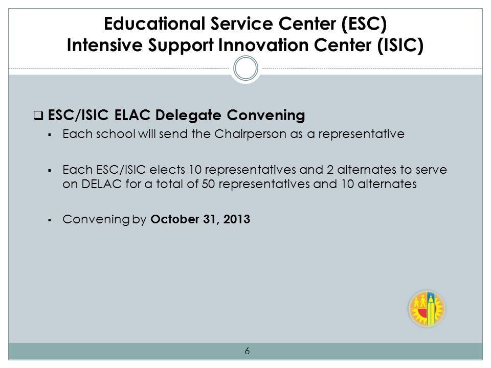 Educational Service Center (ESC) Intensive Support Innovation Center (ISIC)  ESC/ISIC ELAC Delegate Convening  Each school will send the Chairperson as a representative  Each ESC/ISIC elects 10 representatives and 2 alternates to serve on DELAC for a total of 50 representatives and 10 alternates  Convening by October 31, 2013 6
