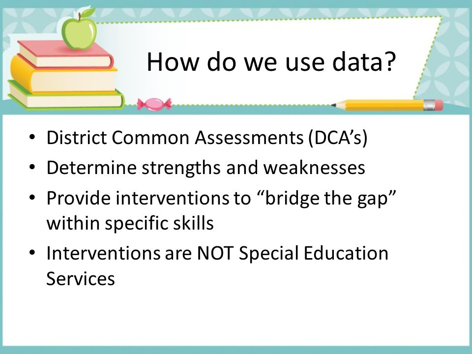 "How do we use data? District Common Assessments (DCA's) Determine strengths and weaknesses Provide interventions to ""bridge the gap"" within specific s"