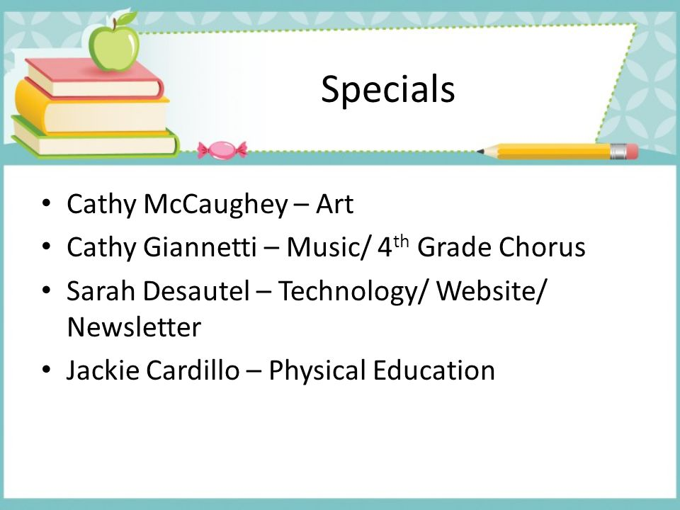 Specials Cathy McCaughey – Art Cathy Giannetti – Music/ 4 th Grade Chorus Sarah Desautel – Technology/ Website/ Newsletter Jackie Cardillo – Physical