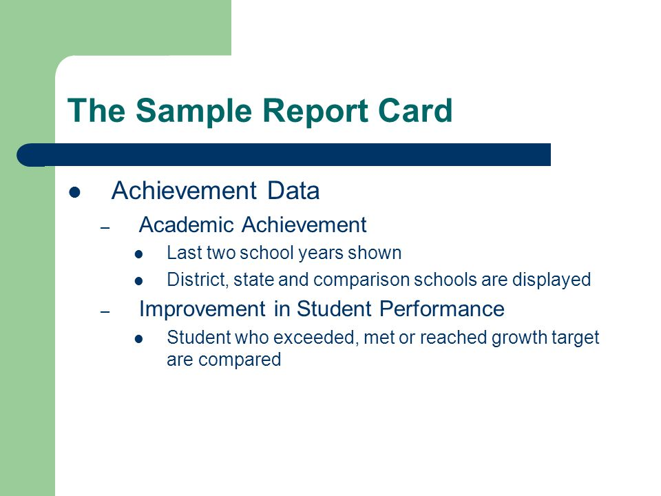 The Sample Report Card Achievement Data – Academic Achievement Last two school years shown District, state and comparison schools are displayed – Improvement in Student Performance Student who exceeded, met or reached growth target are compared