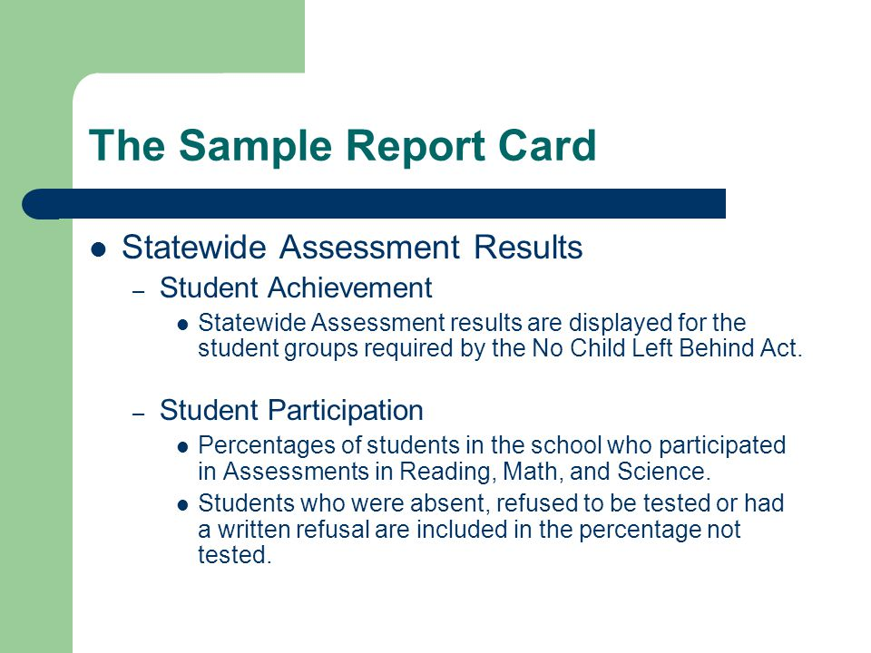 The Sample Report Card Statewide Assessment Results – Student Achievement Statewide Assessment results are displayed for the student groups required by the No Child Left Behind Act.