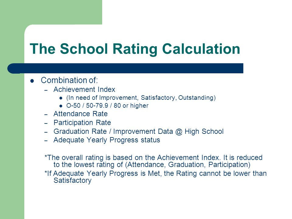 The School Rating Calculation Combination of: – Achievement Index (In need of Improvement, Satisfactory, Outstanding) O-50 / 50-79.9 / 80 or higher – Attendance Rate – Participation Rate – Graduation Rate / Improvement Data @ High School – Adequate Yearly Progress status *The overall rating is based on the Achievement Index.