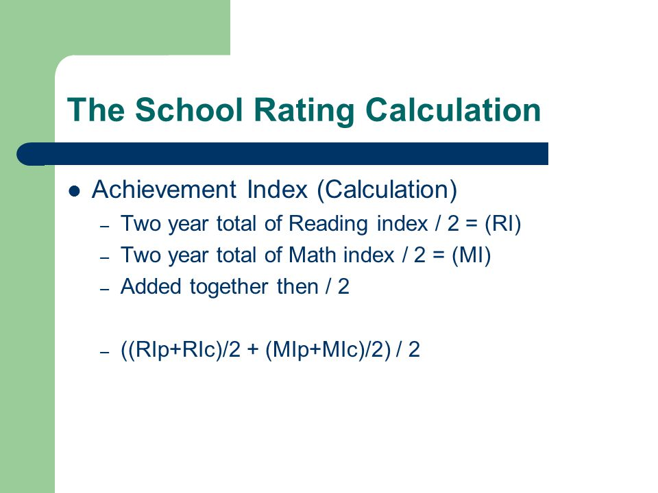 The School Rating Calculation Achievement Index (Calculation) – Two year total of Reading index / 2 = (RI) – Two year total of Math index / 2 = (MI) – Added together then / 2 – ((RIp+RIc)/2 + (MIp+MIc)/2) / 2