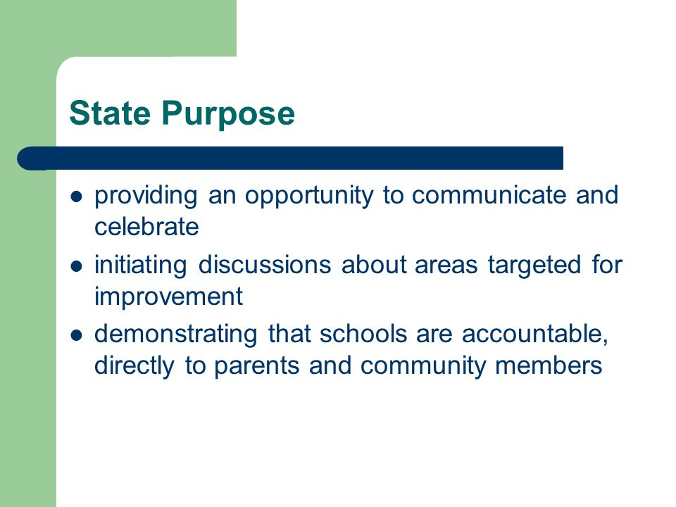 State Purpose providing an opportunity to communicate and celebrate initiating discussions about areas targeted for improvement demonstrating that schools are accountable, directly to parents and community members