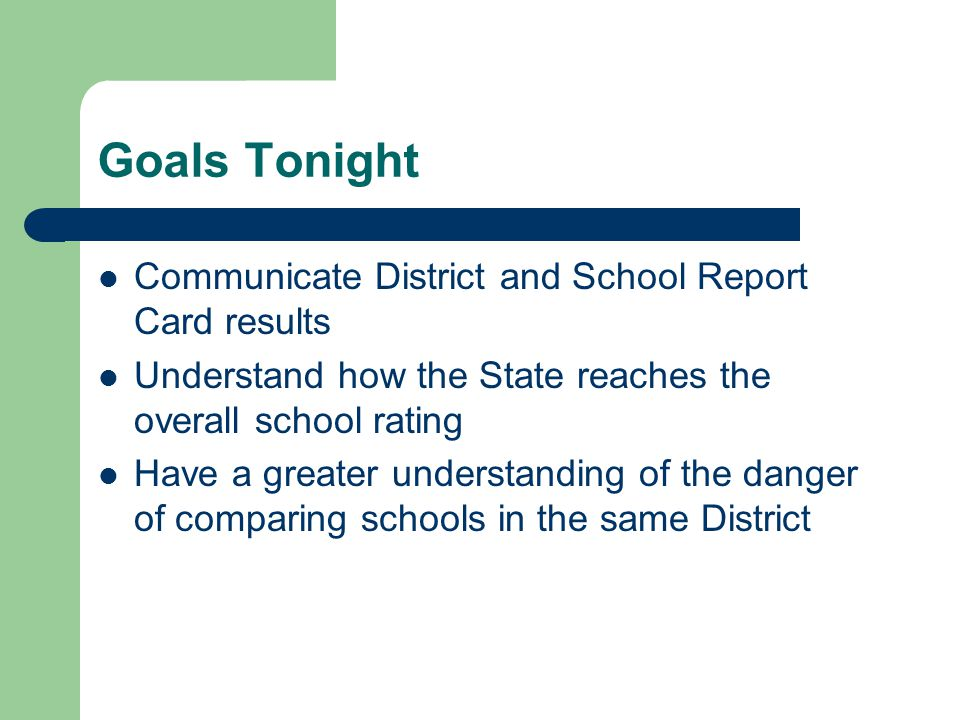 Goals Tonight Communicate District and School Report Card results Understand how the State reaches the overall school rating Have a greater understanding of the danger of comparing schools in the same District