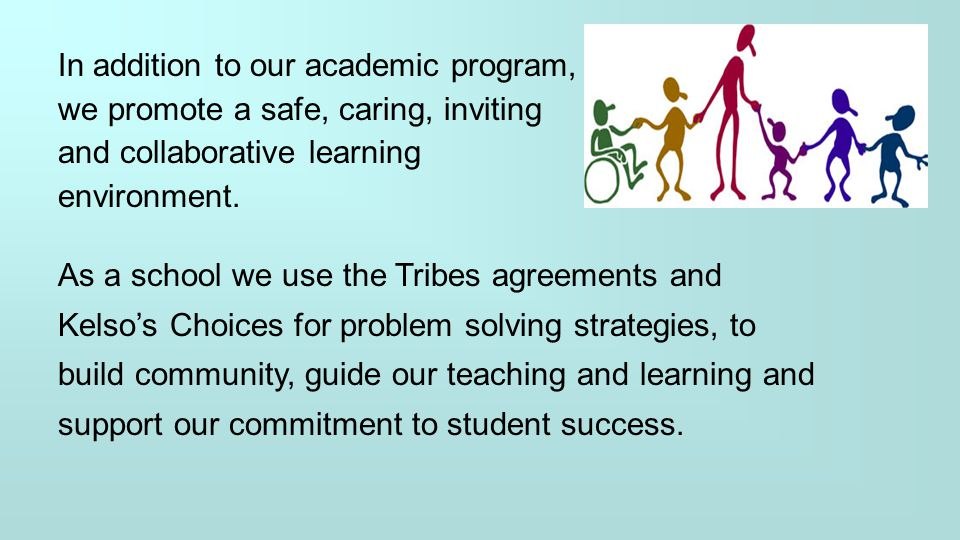 In addition to our academic program, we promote a safe, caring, inviting and collaborative learning environment. As a school we use the Tribes agreeme