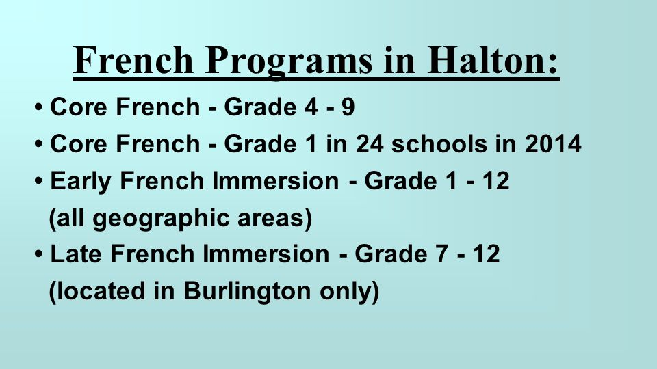 Core French - Grade 4 - 9 Core French - Grade 1 in 24 schools in 2014 Early French Immersion - Grade 1 - 12 (all geographic areas) Late French Immersi