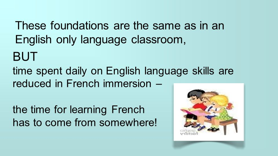 These foundations are the same as in an English only language classroom, BUT time spent daily on English language skills are reduced in French immersi
