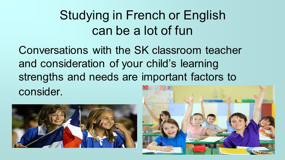 Studying in French or English can be a lot of fun Conversations with the SK classroom teacher and consideration of your child's learning strengths and